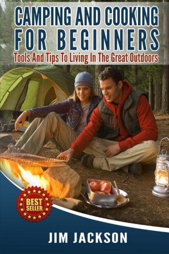 9781500643683: Camping And Cooking For Beginners: Tools And Tips To Living In The Great Outdoors