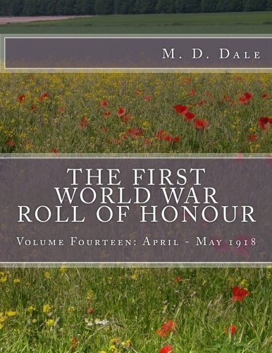 The First World War Roll of Honour: Volume Fourteen: April - May 1918 (Volume 14): Dale, M D