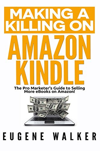 Making a Killing on Amazon Kindle: The Pro Marketer's Guide to Selling More eBooks on Amazon!: ...