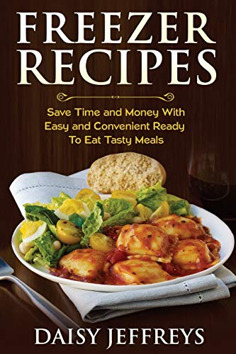 9781500660369: Freezer Recipes: Save Time and Money With Easy and Convenient Ready To Eat Tasty Meals