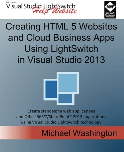 9781500664039: Creating HTML 5 Websites and Cloud Business Apps Using LightSwitch In Visual Studio 2013: Create standalone web applications and Office 365 / ... using Visual Studio LightSwitch technology