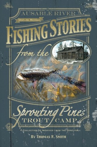 9781500671655: Fishing Stories From The Sprouting Pines Trout Camp: AuSable River, Grayling Michigan A Collection of Missives From The Director