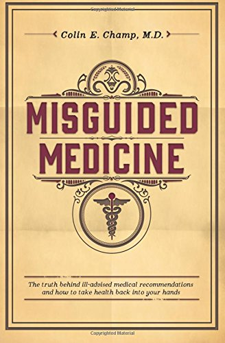 9781500675387: Misguided Medicine: The truth behind ill-advised medical recommendations and how to take health back into your hands