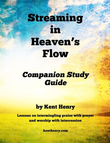 9781500679217: Streaming in Heaven's Flow Companion Study Guide: Intermingling Praise with Prayer and Worship with Intercession