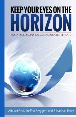 9781500690809: Keep Your Eyes On the Horizon: Business Lessons from Unsinkable Titanic
