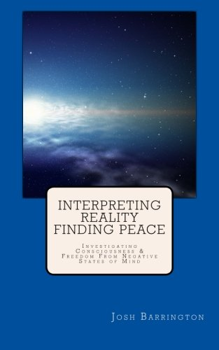 9781500690922: Interpreting Reality Finding Peace: Investigating Consciousness & Freedom From Negative States of Mind