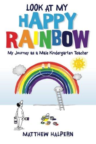 Look at My Happy Rainbow: My Journey as a Male Kindergarten Teacher: Matthew Halpern