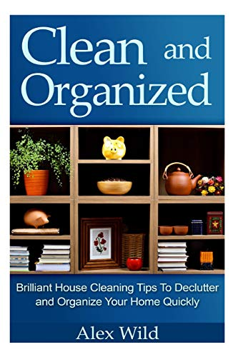 9781500698270: Clean And Organized - Brilliant House Cleaning Tips To De-Clutter And Organize Y (minimalist living, organization books) (Volume 1)