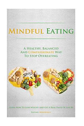 9781500713133: Mindful Eating: A Healthy, Balanced and Compassionate Way To Stop Overeating, How To Lose Weight and Get a Real Taste of Life by Eating Mindfully