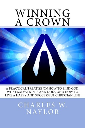 9781500715472: Winning A Crown: A practical treatise on how to find God, what salvation is and does, and how to live a happy and successful Christian life.