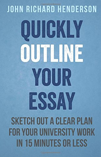 9781500717056: Quickly Outline Your Essay: Sketch Out a Clear Plan For Your University Work in 15 Minutes or Less