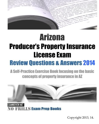9781500731984: Arizona Producer's Property Insurance License Exam Review Questions & Answers 2014: A Self-Practice Exercise Book focusing on the basic concepts of property insurance in AZ