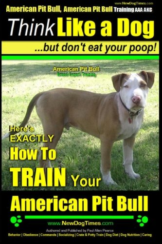 9781500732103: American Pit Bull, American Pit Bull Training AAA AKC: Think Like a Dog, But Don't Eat Your Poop! |: American Pit Bull Breed Expert Training | Here's ... to Train Your American Pit Bull (Volume 1)