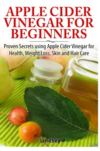 9781500733759: Apple Cider Vinegar For Beginners: Proven Secrets Using Apple Cider Vinegar for Health, Weight Loss, and Skin Care