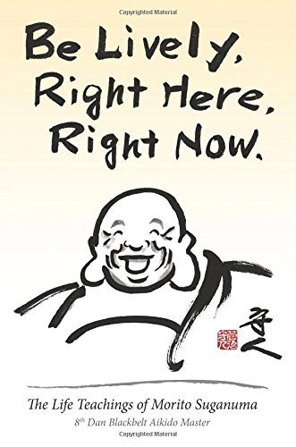 9781500734534: Be Lively, Right Here, Right Now: The Life Teachings of Morito Suganuma, 8th Dan Blackbelt Aikido Master