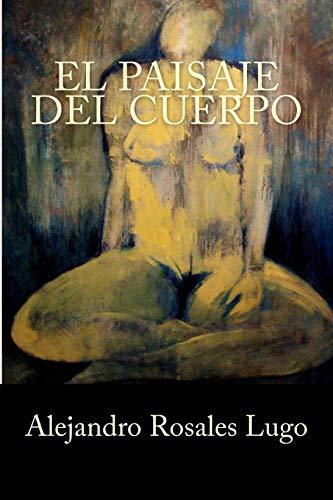 El paisaje del cuerpo / Scenery of: Lugo, Alejandro Rosales