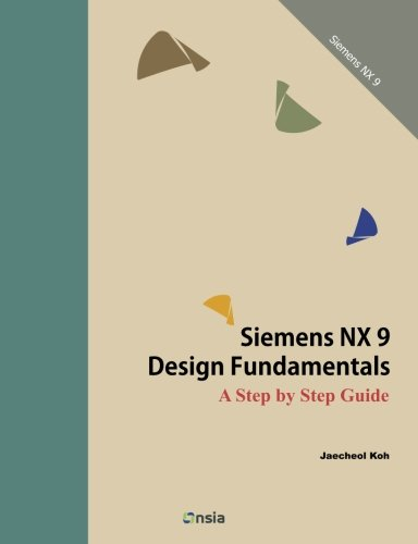 Siemens NX 9 Design Fundamentals: A Step by Step Guide: Koh, Jaecheol