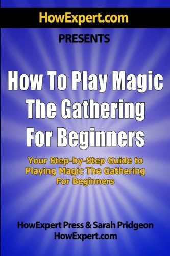 How To Play Magic the Gathering For Beginners: Your Step-By-Step Guide To Playing Magic the ...