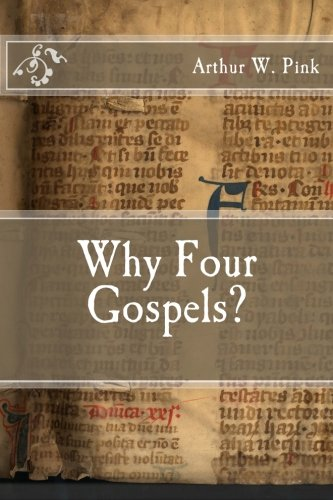 Why Four Gospels?: Pink, Arthur W.