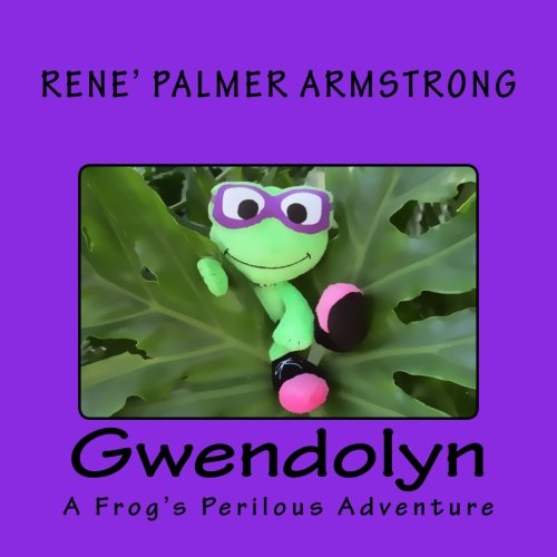 Gwendolyn: A Frog's Perilous Adventure (Gwendolyn Books) (Volume 1): Armstrong, Rene' Palmer