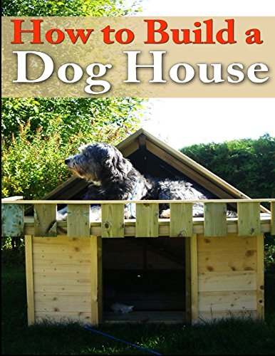 9781500748425: How To Build A Dog House: Creating a Home For Your Dog (PETS Your Dog) (Volume 1)