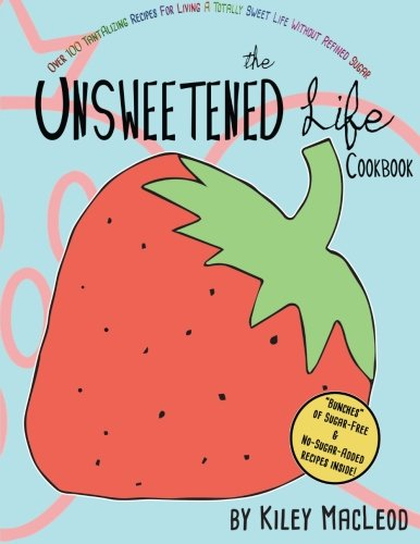 9781500750022: The Unsweetened Life Cookbook: Tantalizing Recipes For Living A Totally Sweet Life Without Sugar