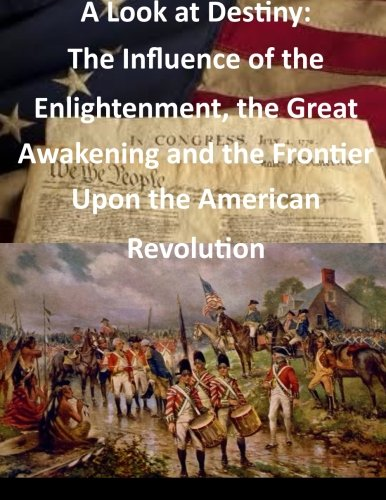 9781500752767: A Look at Destiny: The Influence of the Enlightenment, the Great Awakening and the Frontier Upon the American Revolution (Revolutionary War)