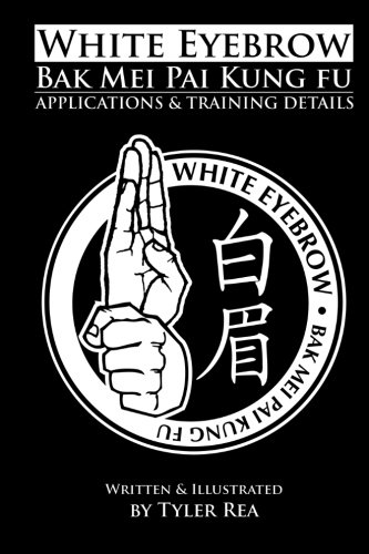 9781500759001: White Eyebrow Bak Mei Pai Kung-Fu Applications and Training Details (Volume 1)