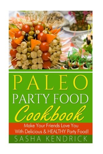 9781500764173: Paleo Party Food Cookbook: Make Your Friends Love You With Delicious & Healthy Party Food!