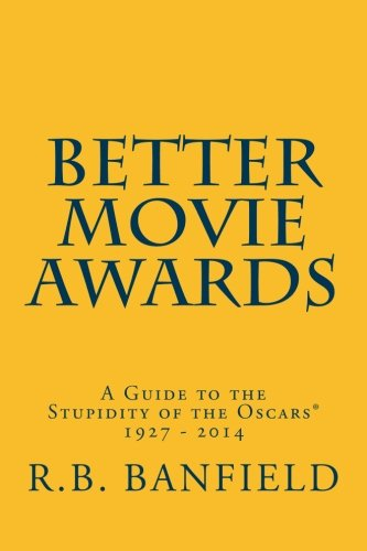Better Movie Awards: A Guide to the Stupidity of the Oscars: Banfield, R.B.