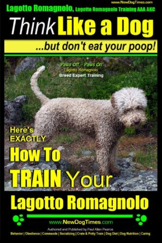 9781500789350: Lagotto Romagnolo, Lagotto Romagnolo Training AAA AKC: Think Like a Dog, but Don?t Eat Your Poop! | Lagotto Romagnolo Breed Expert Training |: Here?s EXACTLY How to Train Your Lagotto Romagnolo