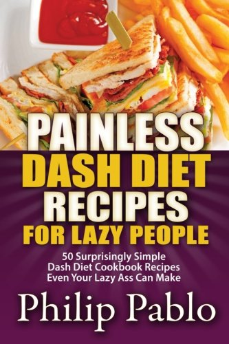 9781500798512: Painless Dash Diet Recipes For Lazy People: 50 Surprisingly Simple Dash Diet Cookbook Recipes Even Your Lazy Ass Can Cook