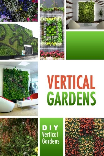 Vertical Gardens - DIY Vertical Gardens: The Do It Yourself Step-By-Step Vertical Garden Playbook: ...