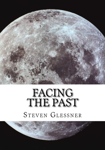 Facing the Past: For a Better Future (A Look Back In Time) (Volume 1): Steven M Glessner