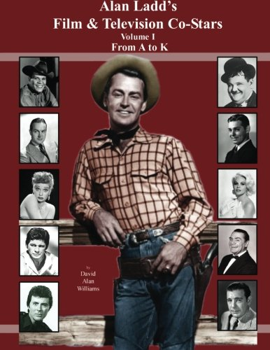 9781500802516: Alan Ladd's Film & Television Co-Stars Volume I From A to K (Volume 1)