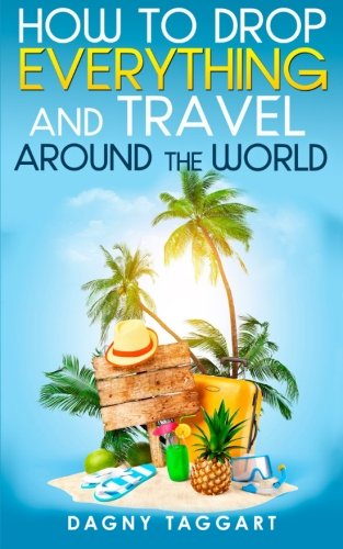 How to Drop Everything And Travel Around The World - How to Do It, Where to Go & Why It's ...