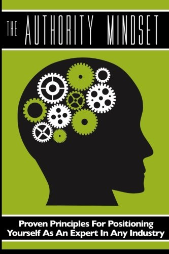 The Authority Mindset: Proven Principles For Establishing Yourself as an Expert in Any Industry: ...