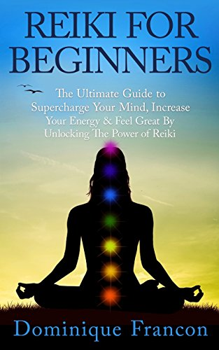 Reiki: For Beginners! - The Ultimate Guide to Supercharge Your Mind, Increase Your Energy & ...