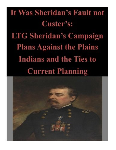 9781500830878: It Was Sheridan's Fault not Custer's: LTG Sheridan's Campaign Plans Against the Plains Indians and the Ties to Current Planning