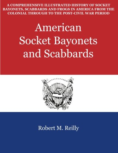 9781500833169: American Socket Bayonets and Scabbards: A Comprehensive Illustrated History of Socket Bayonets, Scabbards and Frogs in America from the Colonial Through to the Post-Civil War Period