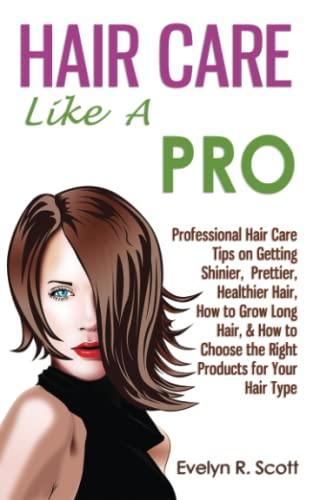 Hair Care Like A Pro: Professional Hair Care Tips on Getting Shinier, Prettier, Healthier Hair, How...
