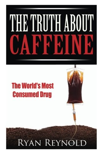 Caffeine: The Truth about Caffeine: The World's Most Consumed Drug (The Benefits, Side Effects...