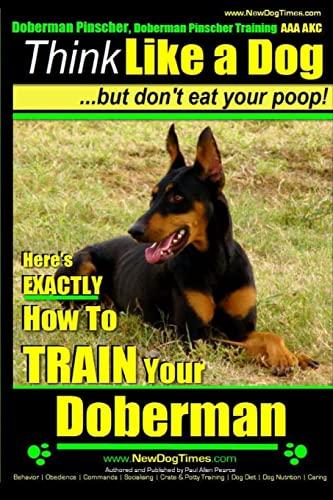 9781500845483: 1: Doberman Pinscher, Doberman Pinscher Training AAA AKC: Think Like a Dog, but Don't Eat Your Poop! | Doberman Pinscher Breed Expert Training |: ... to Train Your Doberman Pinscher (Volume 1)