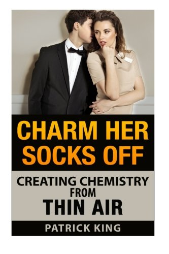9781500848095: Charm Her Socks Off: Creating Chemistry from Thin Air (Dating Advice for Men on
