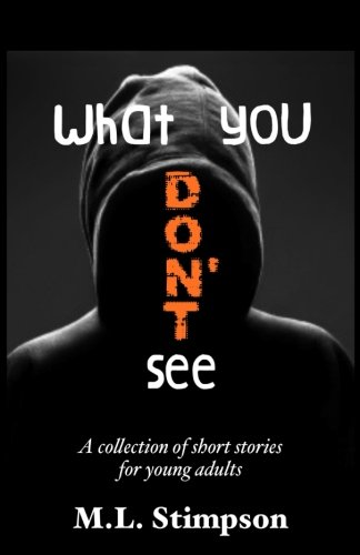 What You Don't See: A Collection of Short Stories for Young Adults: M.L. Stimpson