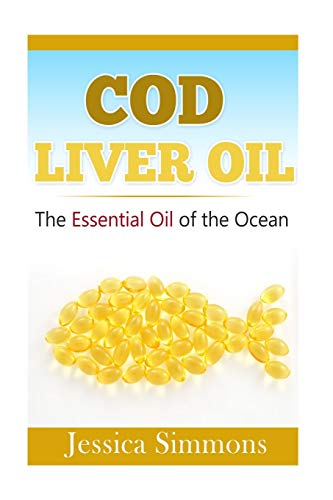 9781500864644: Essential Oils:  Cod Liver Oil: The Essential Oil Of The Ocean: the healthy benefits, history, and nutritional value of Cod Liver Oil