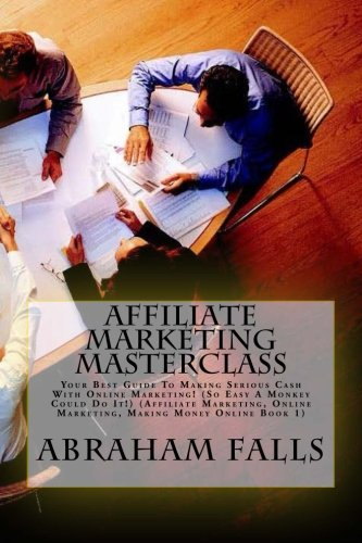 9781500868055: Affiliate Marketing Masterclass: Your Best Guide To Making Serious Cash With Online Marketing! (So Easy A Monkey Could Do It!) (Affiliate Marketing, Online Marketing, Making Money Online Book 1)