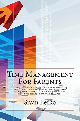 9781500887742: Time Management For Parents: Having The Time For Your Kids While Working Full Time (time management, parenting, time management at work, time management with kids, time management with children,)