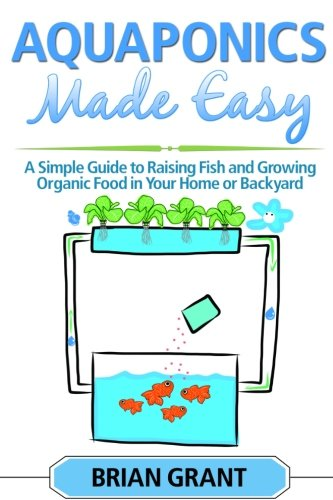 9781500889883: Aquaponics Made Easy: A Simple and Easy Guide to Raising Fish and Growing Food Organically in Your Home or Backyard