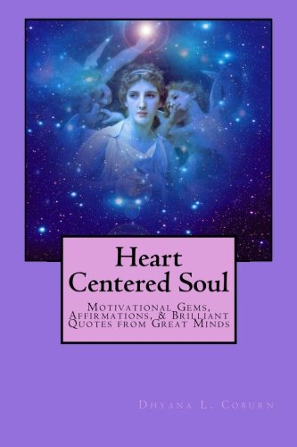 Heart Centered Soul: Motivational Gems, Affirmations, Brilliant Quotes from Great Minds (Paperback)...